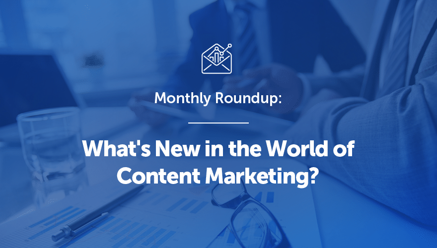 Monthly Roundup: What's New in the World of Content Marketing?