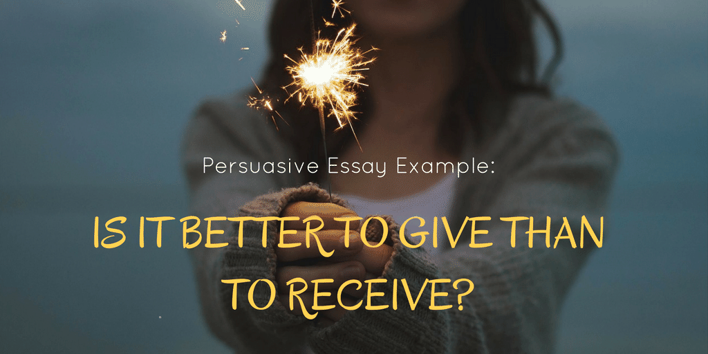 Persuasive Essay Example: Is It Better to Give Than to Receive?