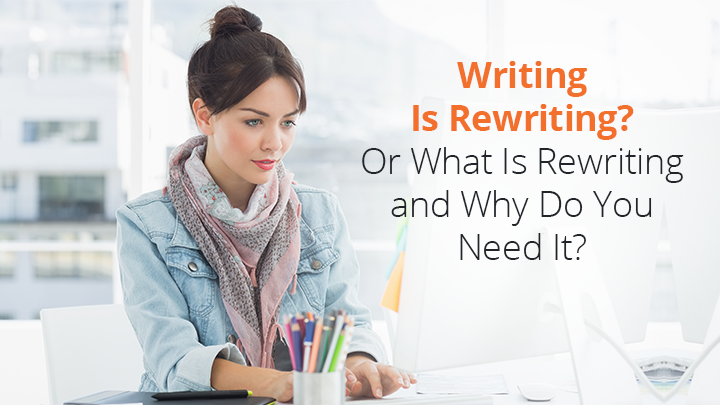 Writing Is Rewriting? Really, What Is Rewriting and Why Do You Need It?