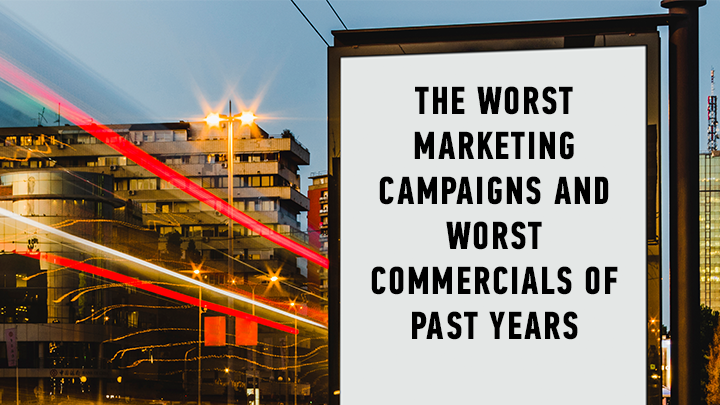 The Worst Marketing Campaigns and Worst Commercials of Past Years